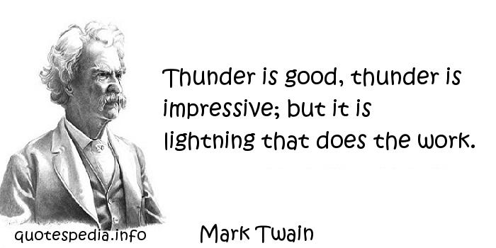 Mark Twain - Thunder is good, thunder is impressive; but it is lightning that does the work.