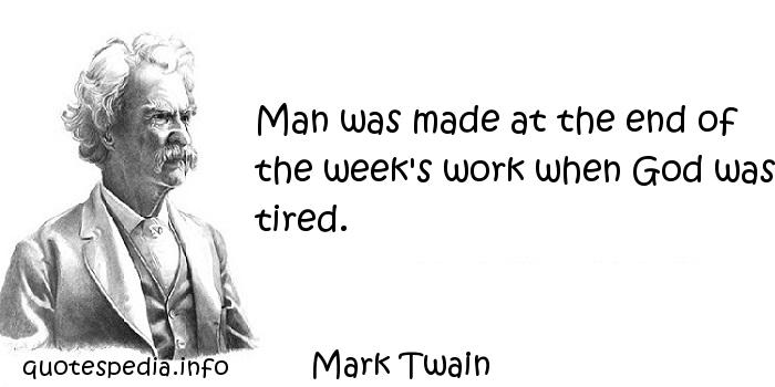 Mark Twain - Man was made at the end of the week's work when God was tired.