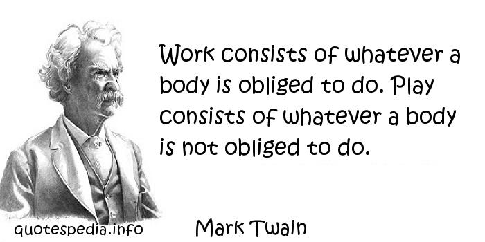 Mark Twain - Work consists of whatever a body is obliged to do. Play consists of whatever a body is not obliged to do.