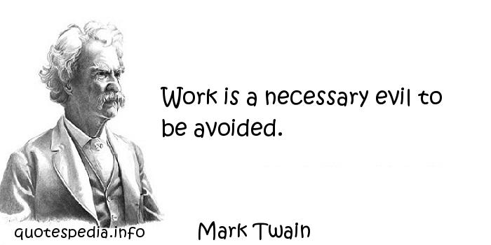 Mark Twain - Work is a necessary evil to be avoided.
