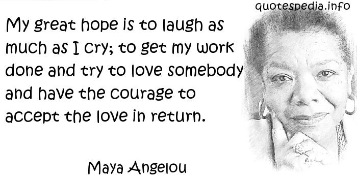 Maya Angelou - My great hope is to laugh as much as I cry; to get my work done and try to love somebody and have the courage to accept the love in return.