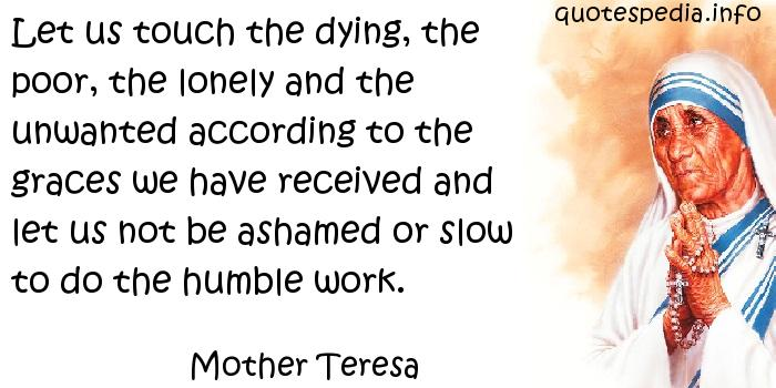 Mother Teresa - Let us touch the dying, the poor, the lonely and the unwanted according to the graces we have received and let us not be ashamed or slow to do the humble work.