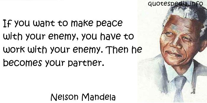 Nelson Mandela - If you want to make peace with your enemy, you have to work with your enemy. Then he becomes your partner.
