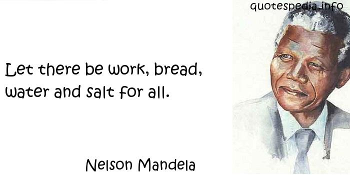 Nelson Mandela - Let there be work, bread, water and salt for all.