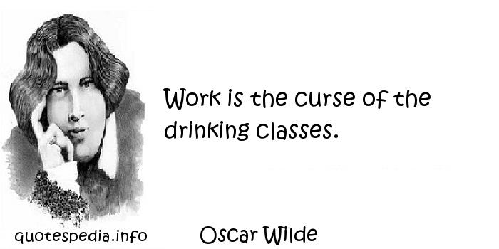 Oscar Wilde - Work is the curse of the drinking classes.