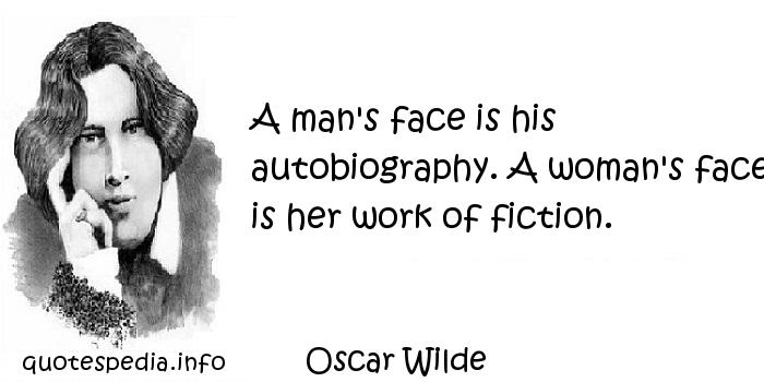 Oscar Wilde - A man's face is his autobiography. A woman's face is her work of fiction.