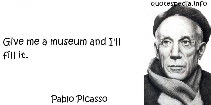 Pablo Picasso - Give me a museum and I'll fill it.