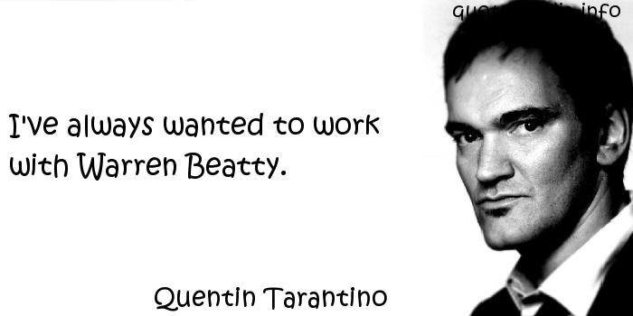Quentin Tarantino - I've always wanted to work with Warren Beatty.