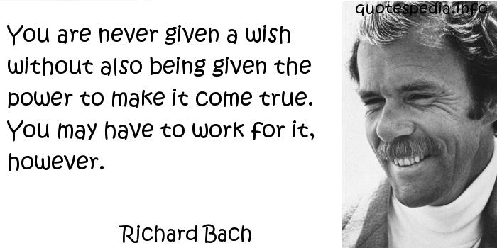 Richard Bach - You are never given a wish without also being given the power to make it come true. You may have to work for it, however.