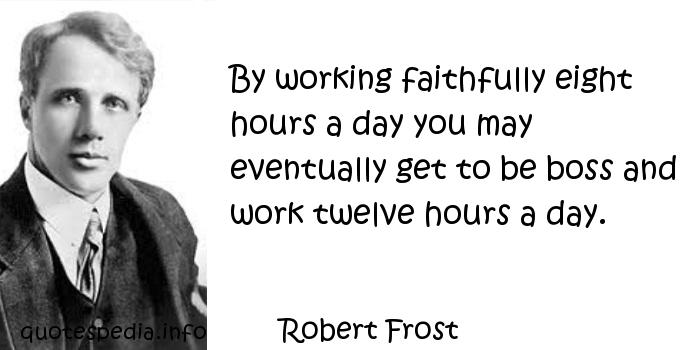 Robert Frost - By working faithfully eight hours a day you may eventually get to be boss and work twelve hours a day.