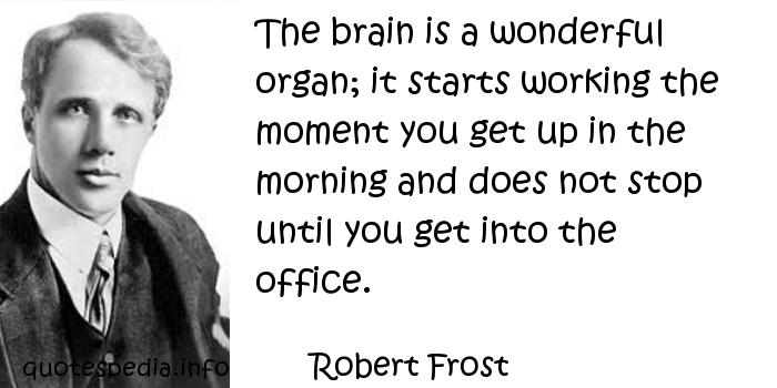 Robert Frost - The brain is a wonderful organ; it starts working the moment you get up in the morning and does not stop until you get into the office.