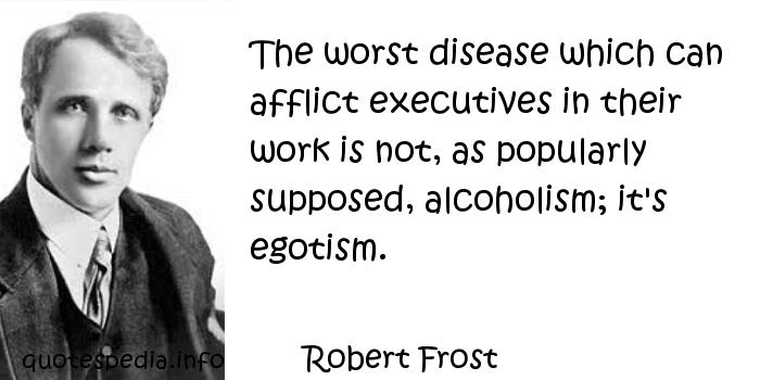 Robert Frost - The worst disease which can afflict executives in their work is not, as popularly supposed, alcoholism; it's egotism.