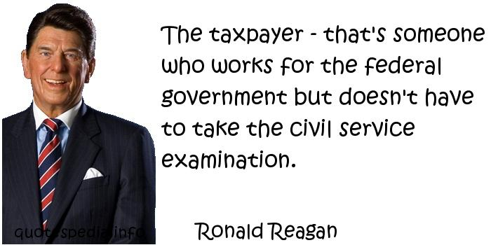 Ronald Reagan - The taxpayer - that's someone who works for the federal government but doesn't have to take the civil service examination.