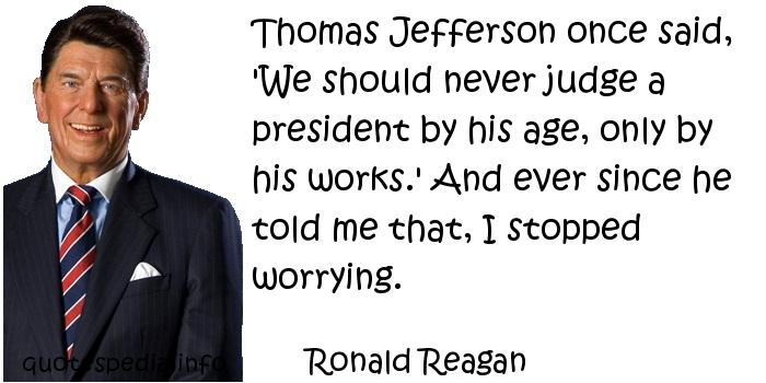 Ronald Reagan - Thomas Jefferson once said, 'We should never judge a president by his age, only by his works.' And ever since he told me that, I stopped worrying.