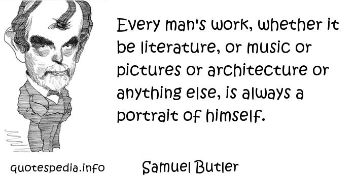 Samuel Butler - Every man's work, whether it be literature, or music or pictures or architecture or anything else, is always a portrait of himself.