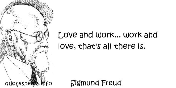 Sigmund Freud - Love and work... work and love, that's all there is.