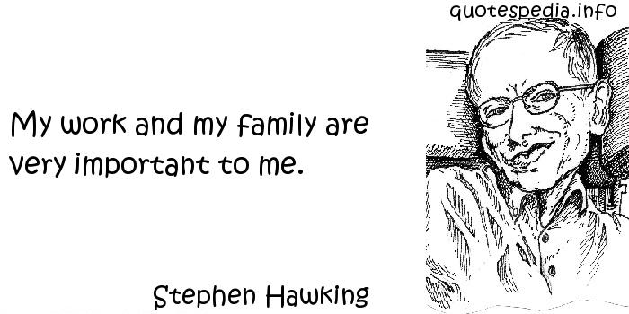Stephen Hawking - My work and my family are very important to me.
