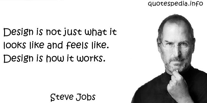 Steve Jobs - Design is not just what it looks like and feels like. Design is how it works.