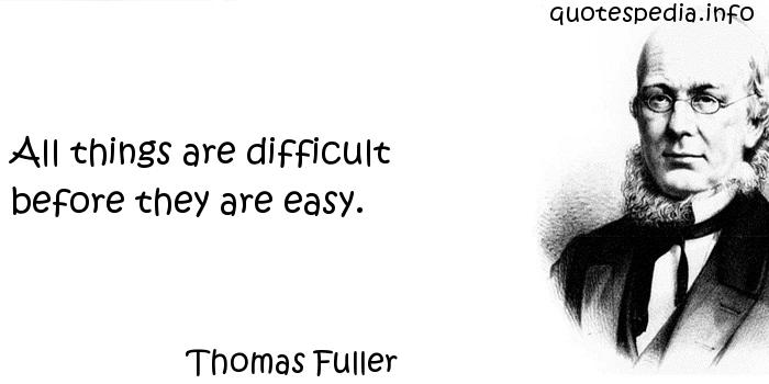 Thomas Fuller - All things are difficult before they are easy.