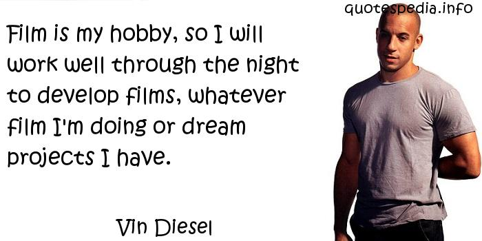 Vin Diesel - Film is my hobby, so I will work well through the night to develop films, whatever film I'm doing or dream projects I have.