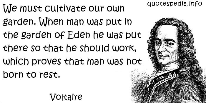 Voltaire - We must cultivate our own garden. When man was put in the garden of Eden he was put there so that he should work, which proves that man was not born to rest.