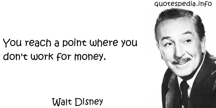 Walt Disney - You reach a point where you don't work for money.