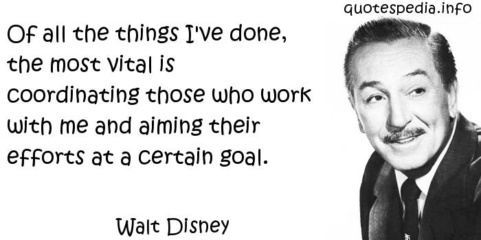 Walt Disney - Of all the things I've done, the most vital is coordinating those who work with me and aiming their efforts at a certain goal.