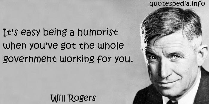 Will Rogers - It's easy being a humorist when you've got the whole government working for you.